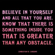 Believe in yourself and all that you are.